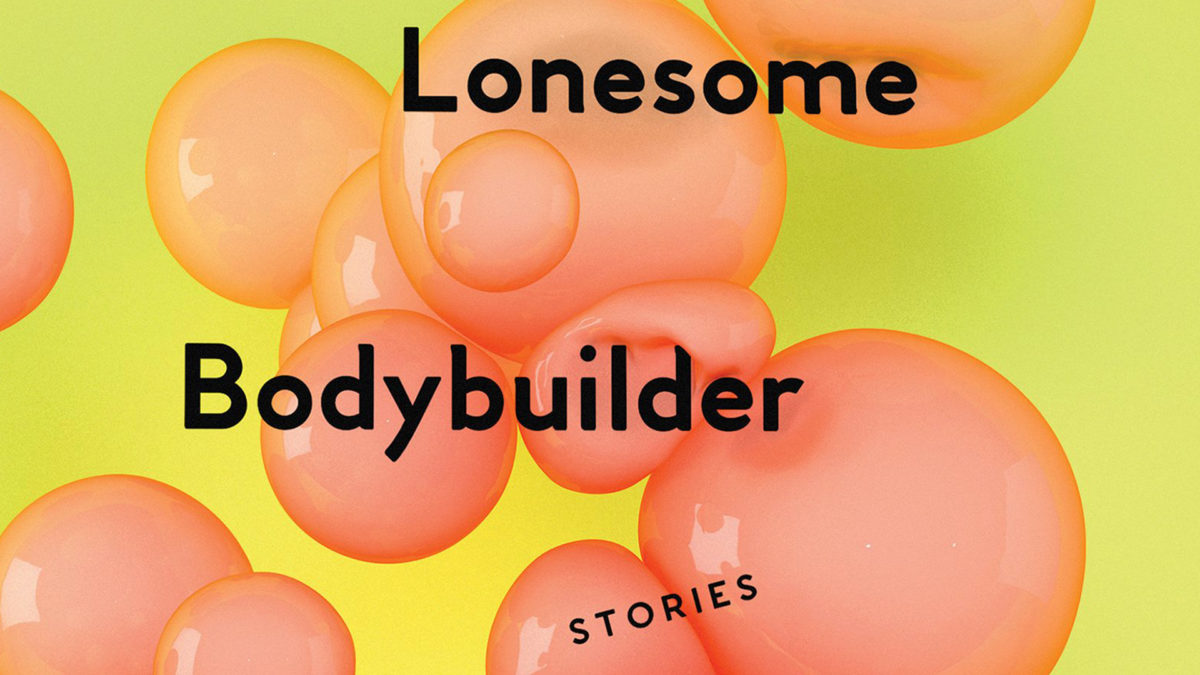 The Lonesome Bodybuilder: Stories (2018)